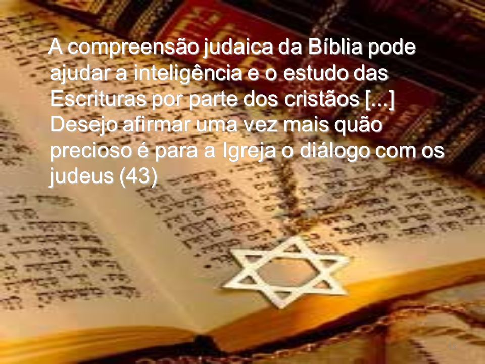 A compreensão judaica da Bíblia pode ajudar a inteligência e o estudo das Escrituras por parte dos cristãos [...] Desejo afirmar uma vez mais quão precioso é para a Igreja o diálogo com os judeus (43)